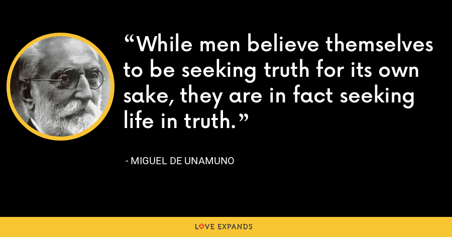 While men believe themselves to be seeking truth for its own sake, they are in fact seeking life in truth. - Miguel de Unamuno