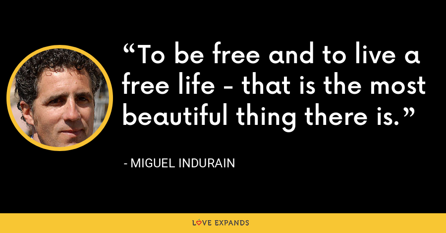 To be free and to live a free life - that is the most beautiful thing there is. - Miguel Indurain