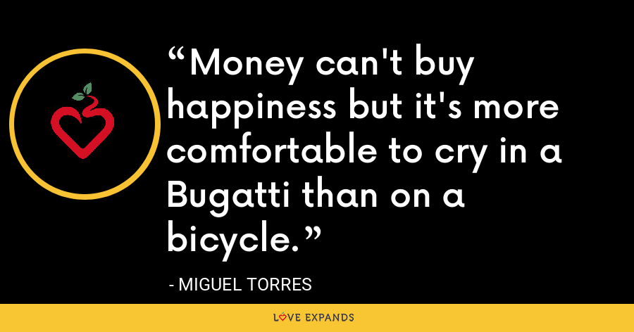 Money can't buy happiness but it's more comfortable to cry in a Bugatti than on a bicycle. - Miguel Torres