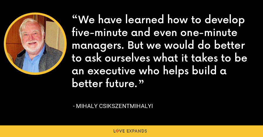 We have learned how to develop five-minute and even one-minute managers. But we would do better to ask ourselves what it takes to be an executive who helps build a better future. - Mihaly Csikszentmihalyi