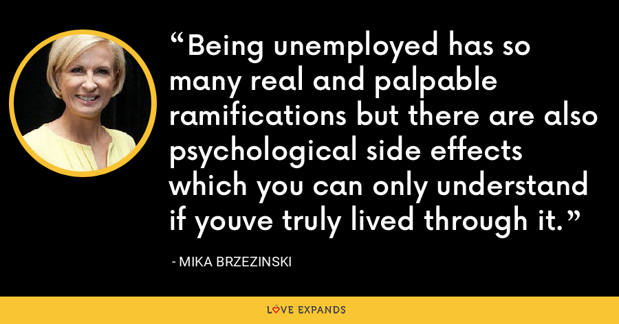 Being unemployed has so many real and palpable ramifications but there are also psychological side effects which you can only understand if youve truly lived through it. - Mika Brzezinski