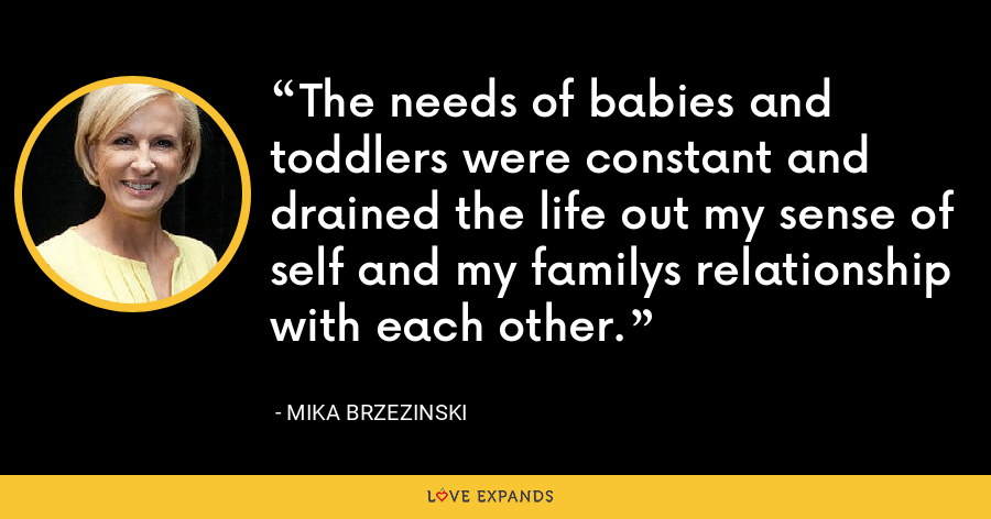 The needs of babies and toddlers were constant and drained the life out my sense of self and my familys relationship with each other. - Mika Brzezinski