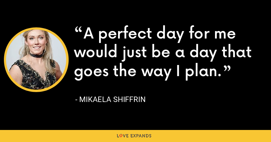 A perfect day for me would just be a day that goes the way I plan. - Mikaela Shiffrin