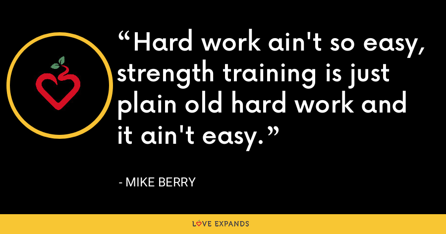 Hard work ain't so easy, strength training is just plain old hard work and it ain't easy. - Mike Berry