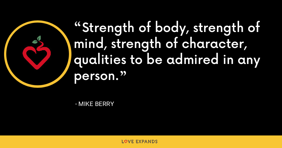 Strength of body, strength of mind, strength of character, qualities to be admired in any person. - Mike Berry
