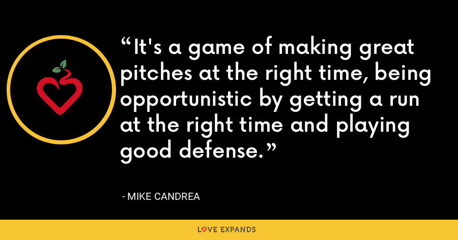It's a game of making great pitches at the right time, being opportunistic by getting a run at the right time and playing good defense. - Mike Candrea