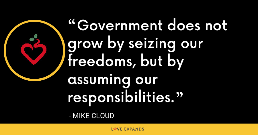 Government does not grow by seizing our freedoms, but by assuming our responsibilities. - Mike Cloud