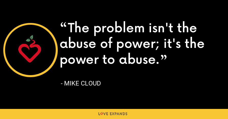 The problem isn't the abuse of power; it's the power to abuse. - Mike Cloud