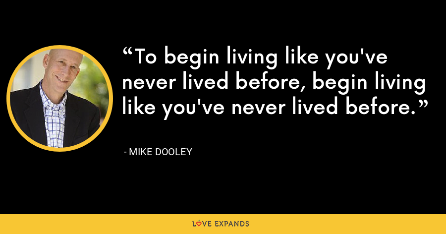To begin living like you've never lived before, begin living like you've never lived before. - Mike Dooley