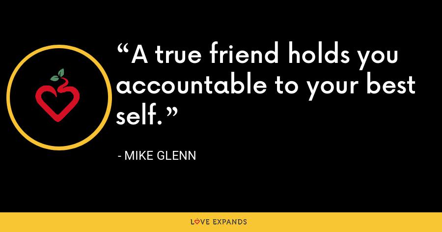 A true friend holds you accountable to your best self. - Mike Glenn