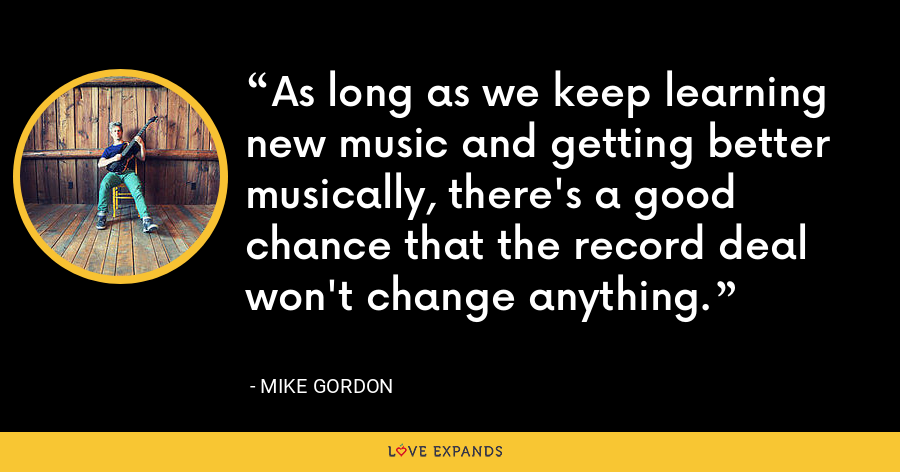 As long as we keep learning new music and getting better musically, there's a good chance that the record deal won't change anything. - Mike Gordon