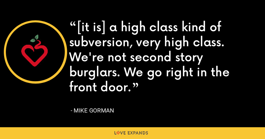 [it is] a high class kind of subversion, very high class. We're not second story burglars. We go right in the front door. - Mike Gorman