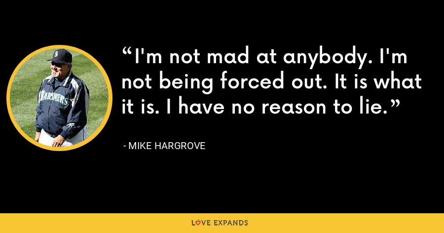 I'm not mad at anybody. I'm not being forced out. It is what it is. I have no reason to lie. - Mike Hargrove