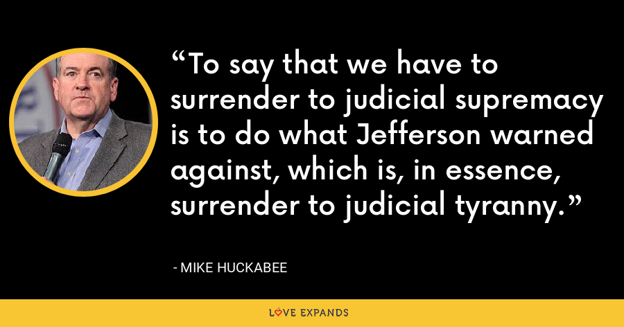 To say that we have to surrender to judicial supremacy is to do what Jefferson warned against, which is, in essence, surrender to judicial tyranny. - Mike Huckabee