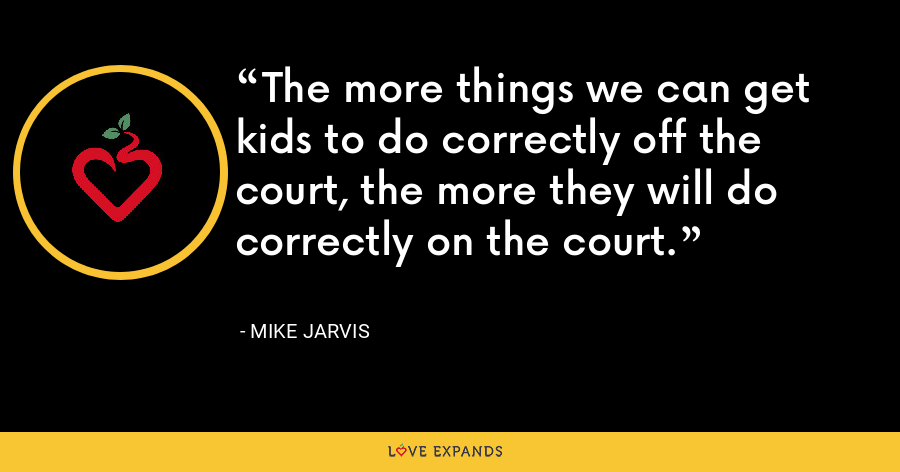 The more things we can get kids to do correctly off the court, the more they will do correctly on the court. - Mike Jarvis