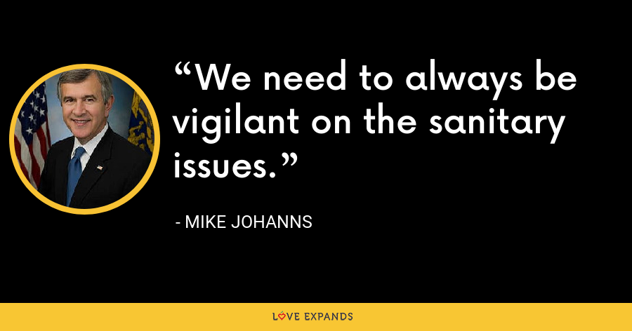 We need to always be vigilant on the sanitary issues. - Mike Johanns