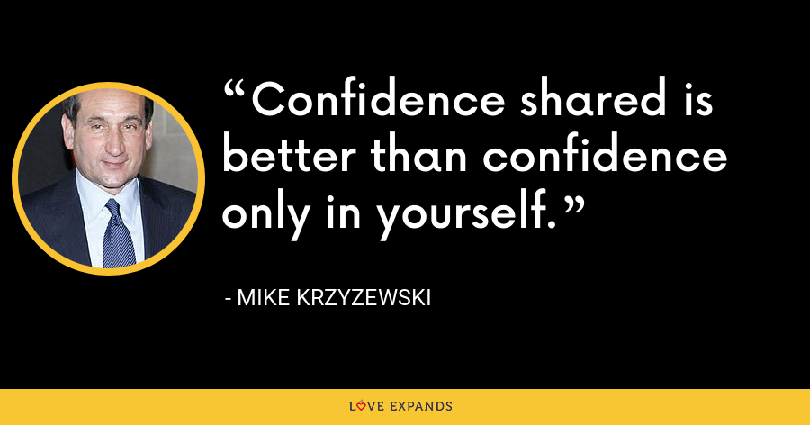 Confidence shared is better than confidence only in yourself. - Mike Krzyzewski