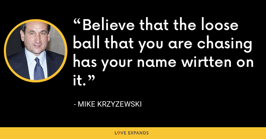 Believe that the loose ball that you are chasing has your name wirtten on it. - Mike Krzyzewski