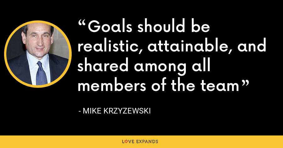 Goals should be realistic, attainable, and shared among all members of the team - Mike Krzyzewski