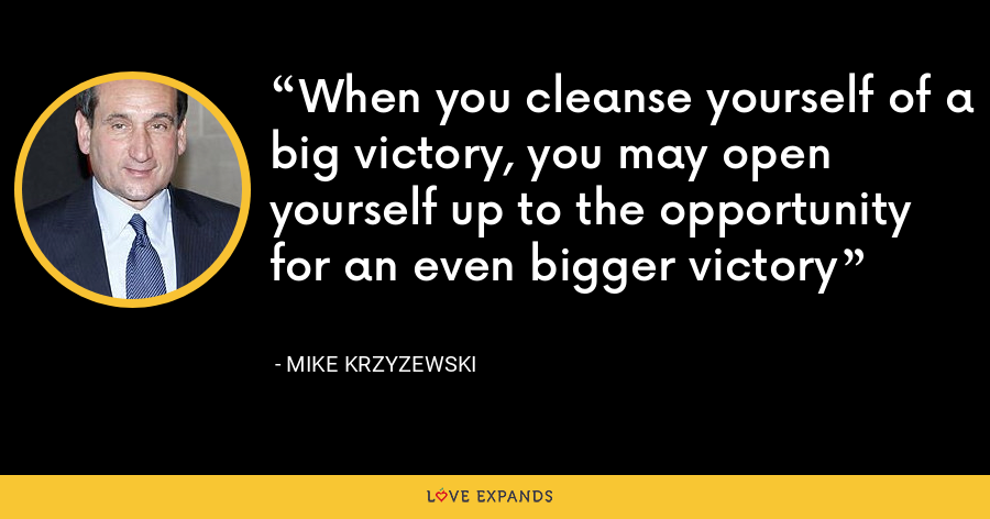When you cleanse yourself of a big victory, you may open yourself up to the opportunity for an even bigger victory - Mike Krzyzewski