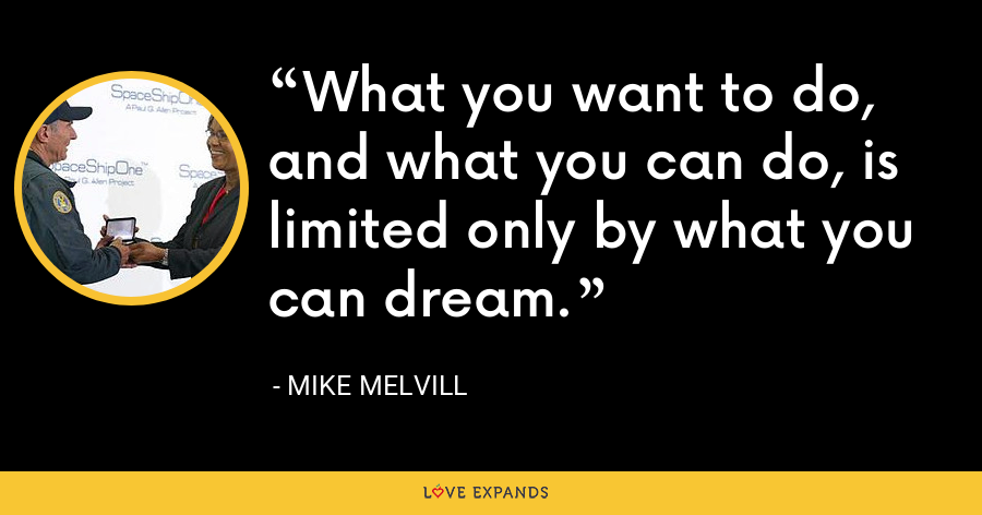 What you want to do, and what you can do, is limited only by what you can dream. - Mike Melvill