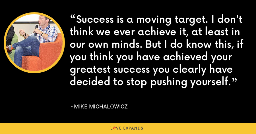 Success is a moving target. I don't think we ever achieve it, at least in our own minds. But I do know this, if you think you have achieved your greatest success you clearly have decided to stop pushing yourself. - Mike Michalowicz