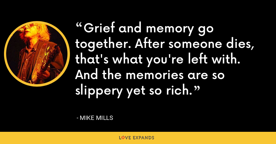 Grief and memory go together. After someone dies, that's what you're left with. And the memories are so slippery yet so rich. - Mike Mills