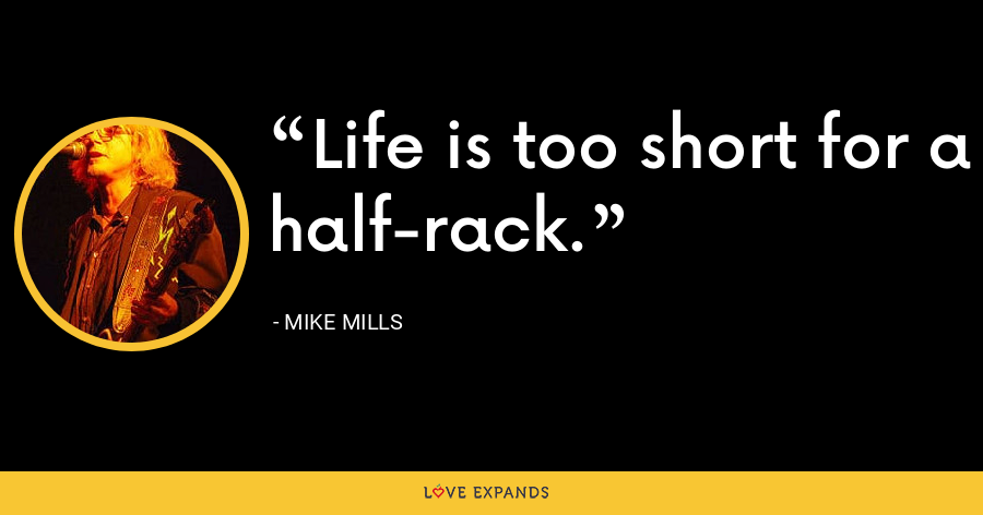 Life is too short for a half-rack. - Mike Mills
