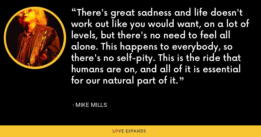 There's great sadness and life doesn't work out like you would want, on a lot of levels, but there's no need to feel all alone. This happens to everybody, so there's no self-pity. This is the ride that humans are on, and all of it is essential for our natural part of it. - Mike Mills