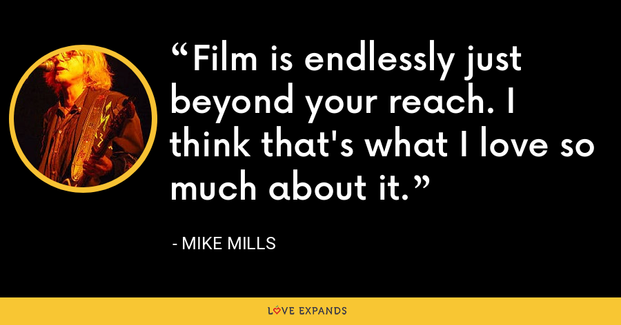 Film is endlessly just beyond your reach. I think that's what I love so much about it. - Mike Mills