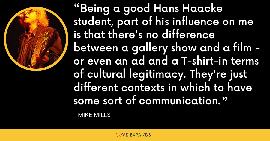 Being a good Hans Haacke student, part of his influence on me is that there's no difference between a gallery show and a film - or even an ad and a T-shirt-in terms of cultural legitimacy. They're just different contexts in which to have some sort of communication. - Mike Mills