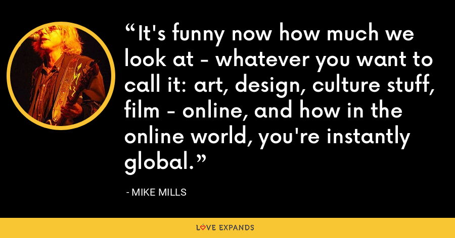 It's funny now how much we look at - whatever you want to call it: art, design, culture stuff, film - online, and how in the online world, you're instantly global. - Mike Mills