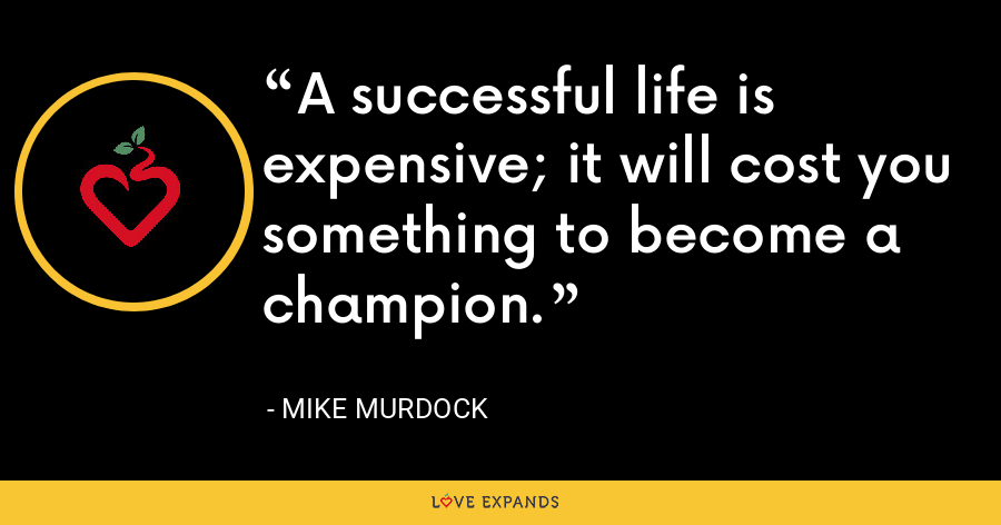 A successful life is expensive; it will cost you something to become a champion. - Mike Murdock