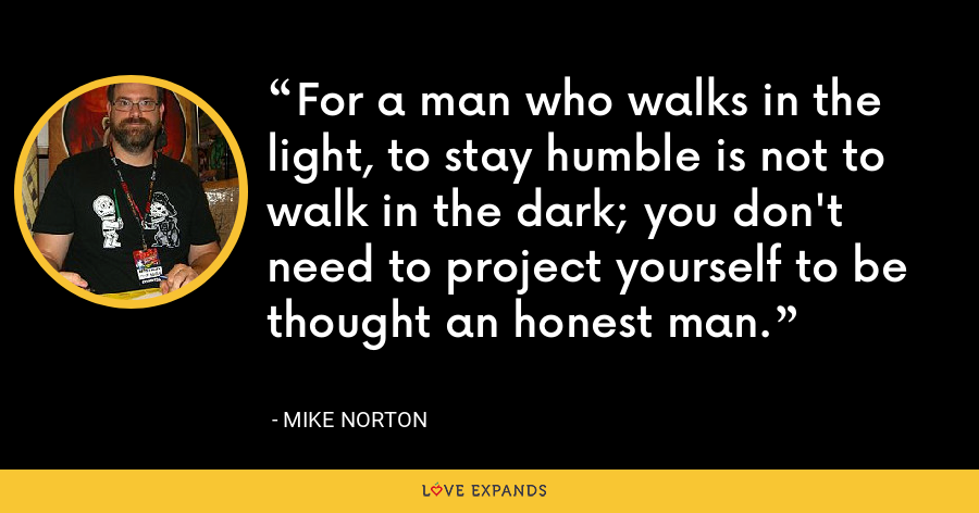 For a man who walks in the light, to stay humble is not to walk in the dark; you don't need to project yourself to be thought an honest man. - Mike Norton