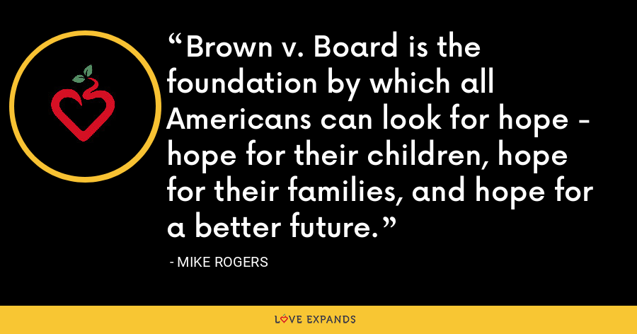 Brown v. Board is the foundation by which all Americans can look for hope - hope for their children, hope for their families, and hope for a better future. - Mike Rogers
