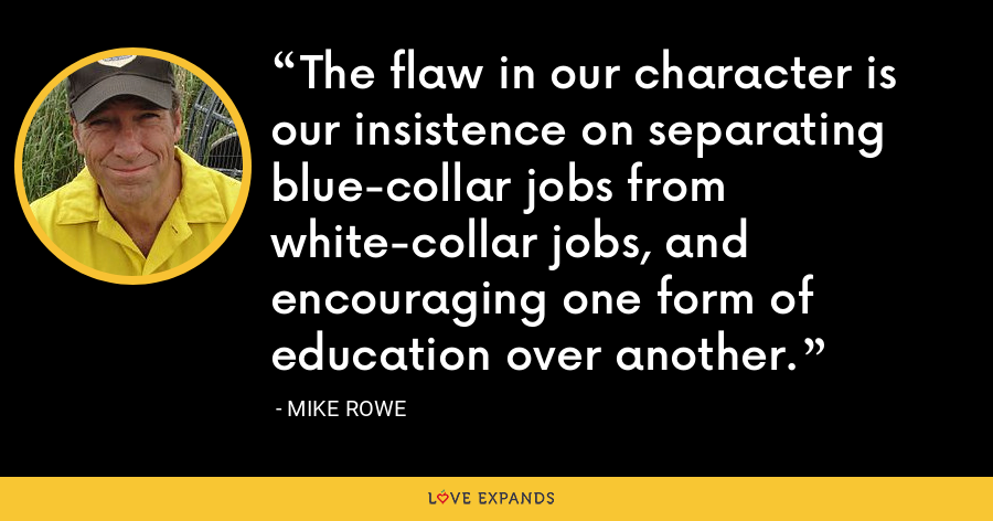 The flaw in our character is our insistence on separating blue-collar jobs from white-collar jobs, and encouraging one form of education over another. - Mike Rowe