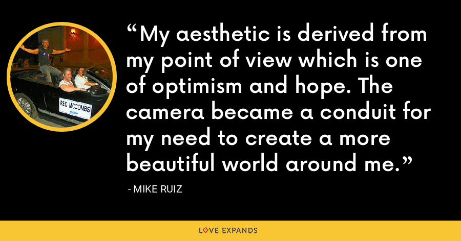 My aesthetic is derived from my point of view which is one of optimism and hope. The camera became a conduit for my need to create a more beautiful world around me. - Mike Ruiz