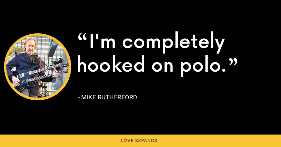 I'm completely hooked on polo. - Mike Rutherford