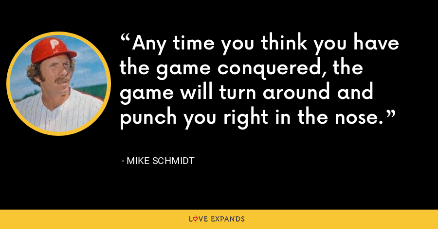 Any time you think you have the game conquered, the game will turn around and punch you right in the nose. - Mike Schmidt