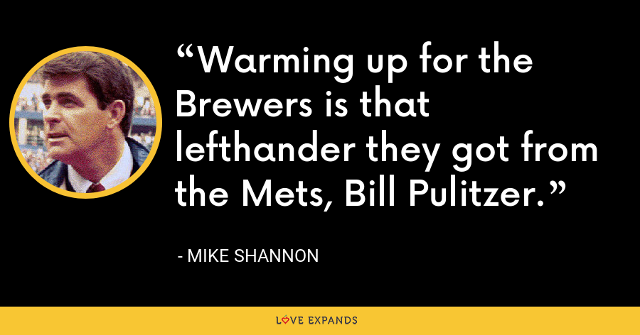 Warming up for the Brewers is that lefthander they got from the Mets, Bill Pulitzer. - Mike Shannon