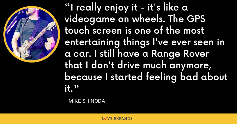 I really enjoy it - it's like a videogame on wheels. The GPS touch screen is one of the most entertaining things I've ever seen in a car. I still have a Range Rover that I don't drive much anymore, because I started feeling bad about it. - Mike Shinoda