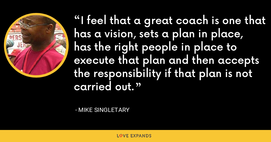 I feel that a great coach is one that has a vision, sets a plan in place, has the right people in place to execute that plan and then accepts the responsibility if that plan is not carried out. - Mike Singletary