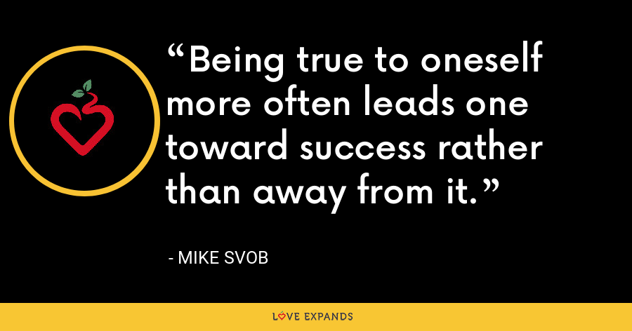 Being true to oneself more often leads one toward success rather than away from it. - Mike Svob