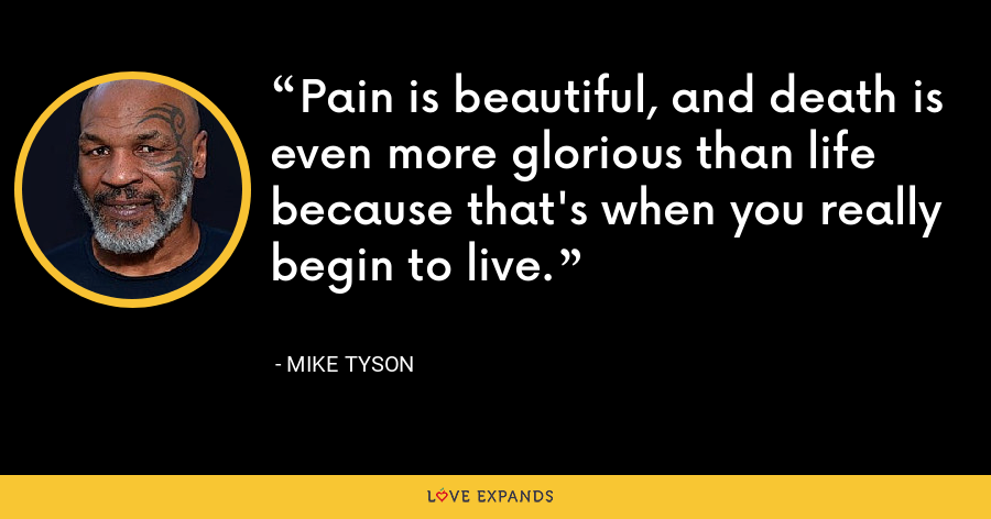 Pain is beautiful, and death is even more glorious than life because that's when you really begin to live. - Mike Tyson