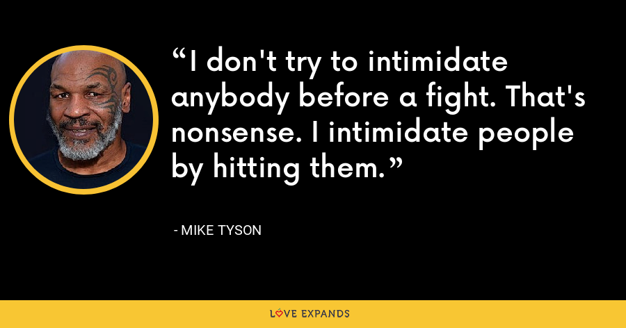 I don't try to intimidate anybody before a fight. That's nonsense. I intimidate people by hitting them. - Mike Tyson