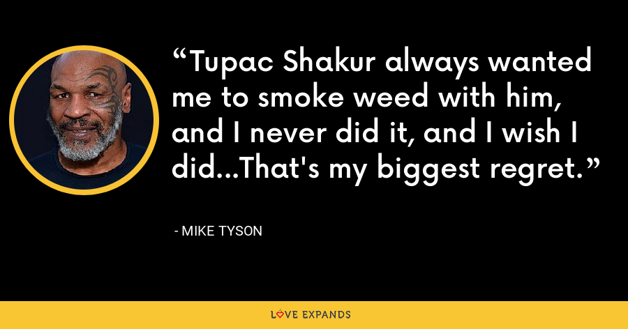 Tupac Shakur always wanted me to smoke weed with him, and I never did it, and I wish I did...That's my biggest regret. - Mike Tyson