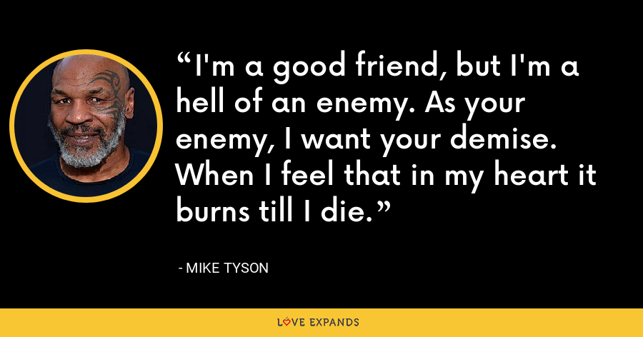 I'm a good friend, but I'm a hell of an enemy. As your enemy, I want your demise. When I feel that in my heart it burns till I die. - Mike Tyson