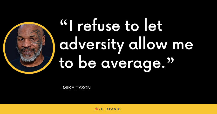 I refuse to let adversity allow me to be average. - Mike Tyson