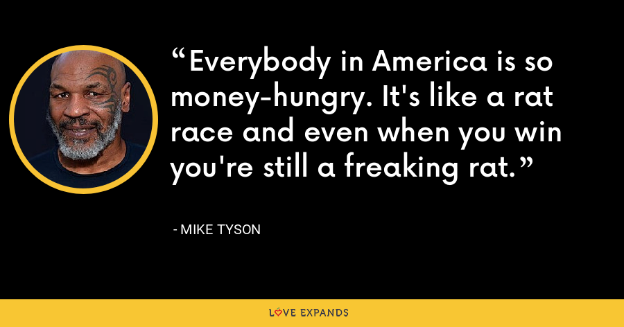 Everybody in America is so money-hungry. It's like a rat race and even when you win you're still a freaking rat. - Mike Tyson