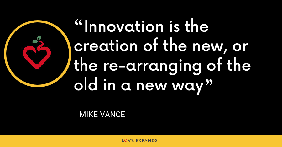 Innovation is the creation of the new, or the re-arranging of the old in a new way - Mike Vance